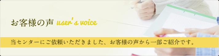 お客様の声 user's voice 当センターにご依頼いただきました、お客様の声から一部ご紹介です。